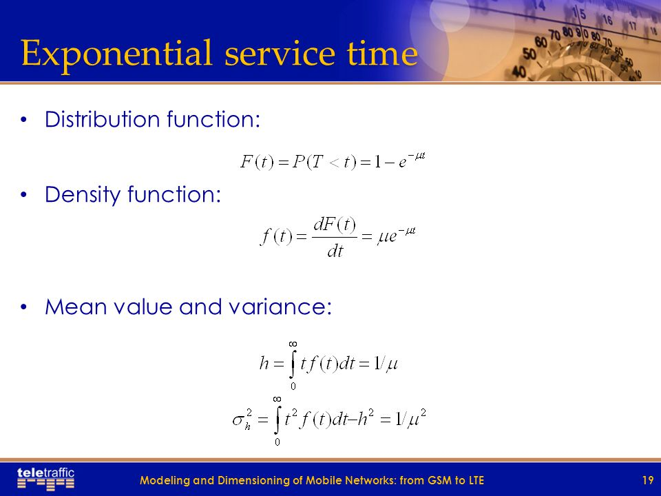 Exponential service time Distribution function: Density function: Mean value and variance: 19Modeling and Dimensioning of Mobile Networks: from GSM to LTE