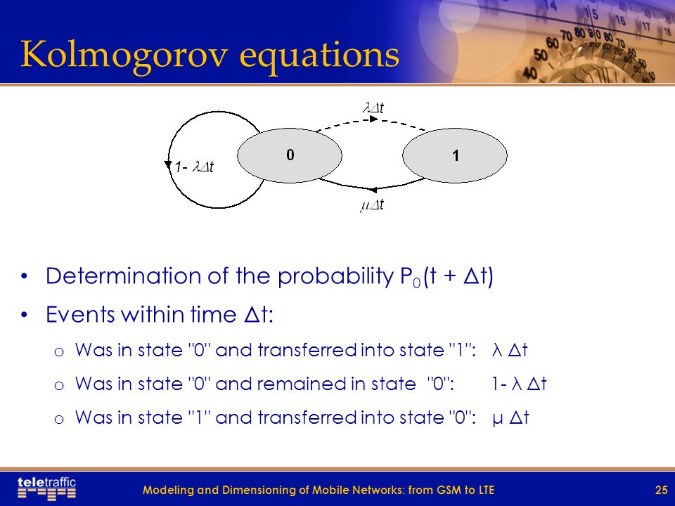 Kolmogorov equations Determination of the probability P 0 (t + Δt) Events within time Δt: o Was in state 0 and transferred into state 1 : λ Δt o Was in state 0 and remained in state 0 : 1- λ Δt o Was in state 1 and transferred into state 0 : μ Δt 25Modeling and Dimensioning of Mobile Networks: from GSM to LTE