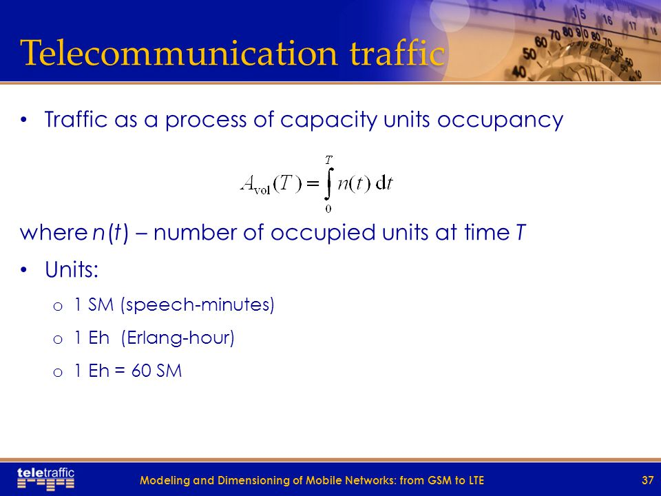 Telecommunication traffic Traffic as a process of capacity units occupancy where n(t) – number of occupied units at time T Units: o 1 SM (speech-minutes) o 1 Eh (Erlang-hour) o 1 Eh = 60 SM 37Modeling and Dimensioning of Mobile Networks: from GSM to LTE