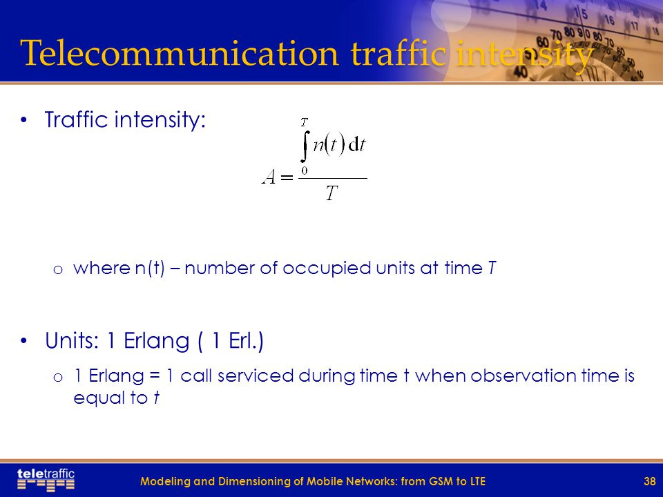 Telecommunication traffic intensity Traffic intensity: o where n(t) – number of occupied units at time T Units: 1 Erlang ( 1 Erl.) o 1 Erlang = 1 call serviced during time t when observation time is equal to t 38Modeling and Dimensioning of Mobile Networks: from GSM to LTE
