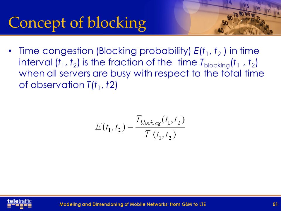 Concept of blocking Time congestion (Blocking probability) E(t 1, t 2 ) in time interval (t 1, t 2 ) is the fraction of the time T blocking (t 1, t 2 ) when all servers are busy with respect to the total time of observation T(t 1, t2) 51Modeling and Dimensioning of Mobile Networks: from GSM to LTE
