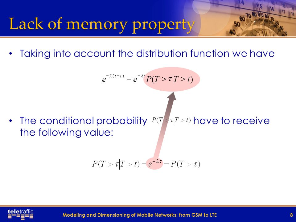 Lack of memory property Taking into account the distribution function we have The conditional probability have to receive the following value: 8 )( )( tTTPee tt     Modeling and Dimensioning of Mobile Networks: from GSM to LTE