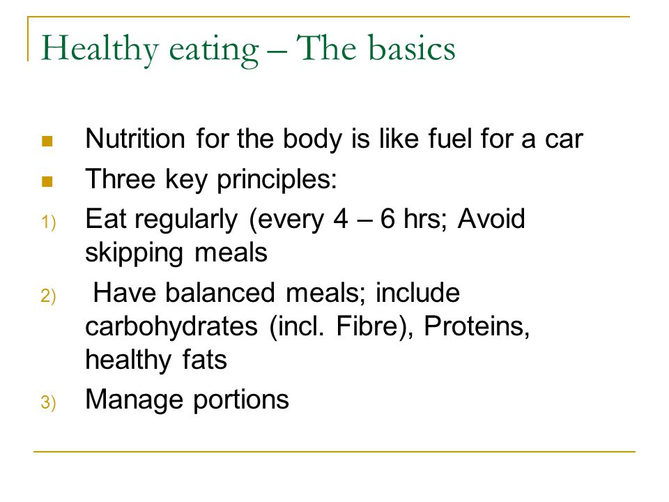 Healthy eating – The basics Nutrition for the body is like fuel for a car Three key principles: 1) Eat regularly (every 4 – 6 hrs; Avoid skipping meals 2) Have balanced meals; include carbohydrates (incl.