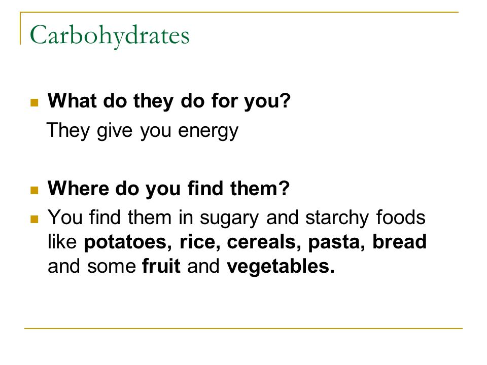 Carbohydrates What do they do for you. They give you energy Where do you find them.