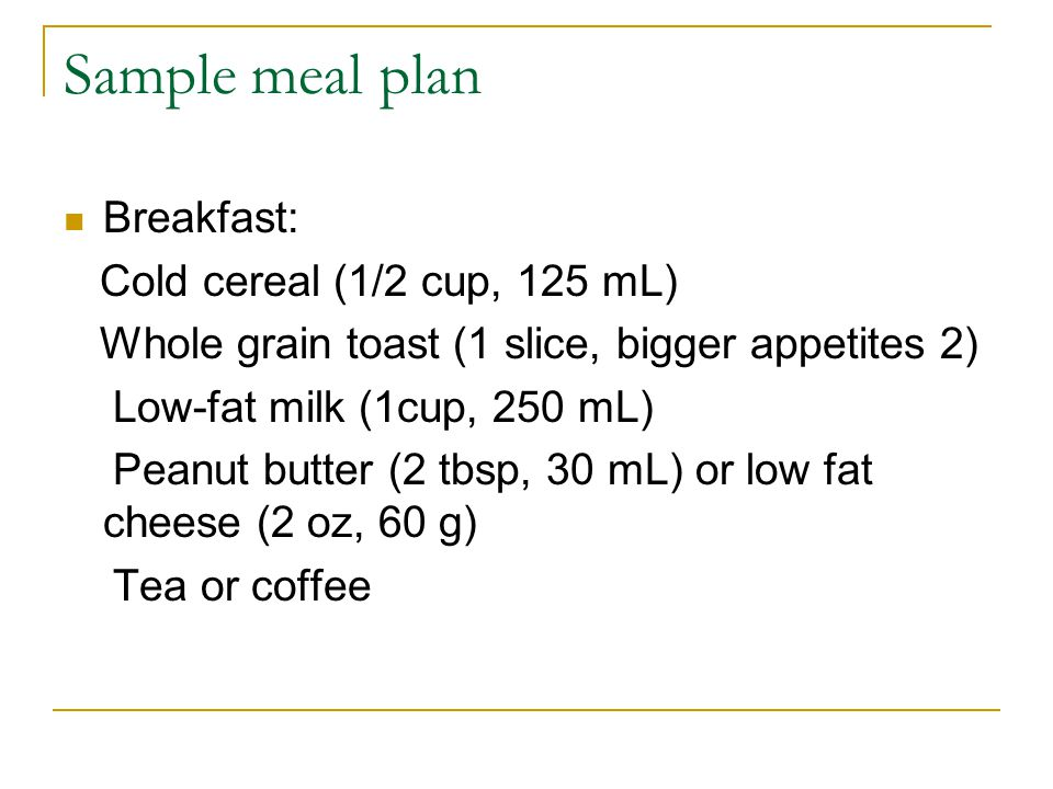 Sample meal plan Breakfast: Cold cereal (1/2 cup, 125 mL) Whole grain toast (1 slice, bigger appetites 2) Low-fat milk (1cup, 250 mL) Peanut butter (2 tbsp, 30 mL) or low fat cheese (2 oz, 60 g) Tea or coffee