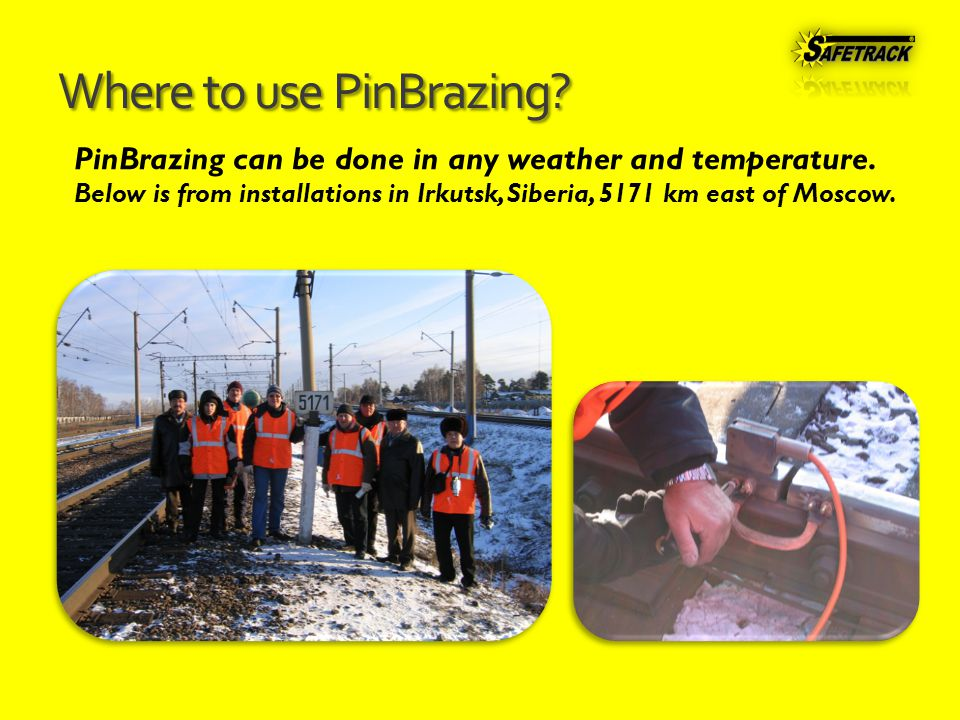 Where to use PinBrazing. PinBrazing can be done in any weather and temperature.