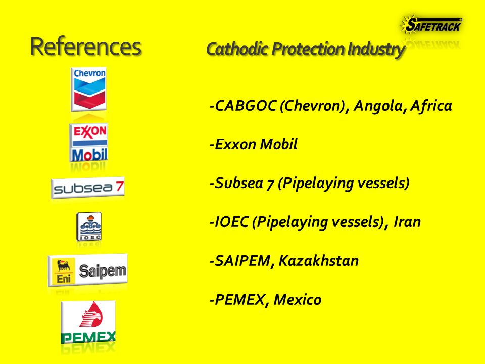 References Cathodic Protection Industry -CABGOC (Chevron), Angola, Africa -Exxon Mobil -Subsea 7 (Pipelaying vessels) -IOEC (Pipelaying vessels), Iran -SAIPEM, Kazakhstan -PEMEX, Mexico