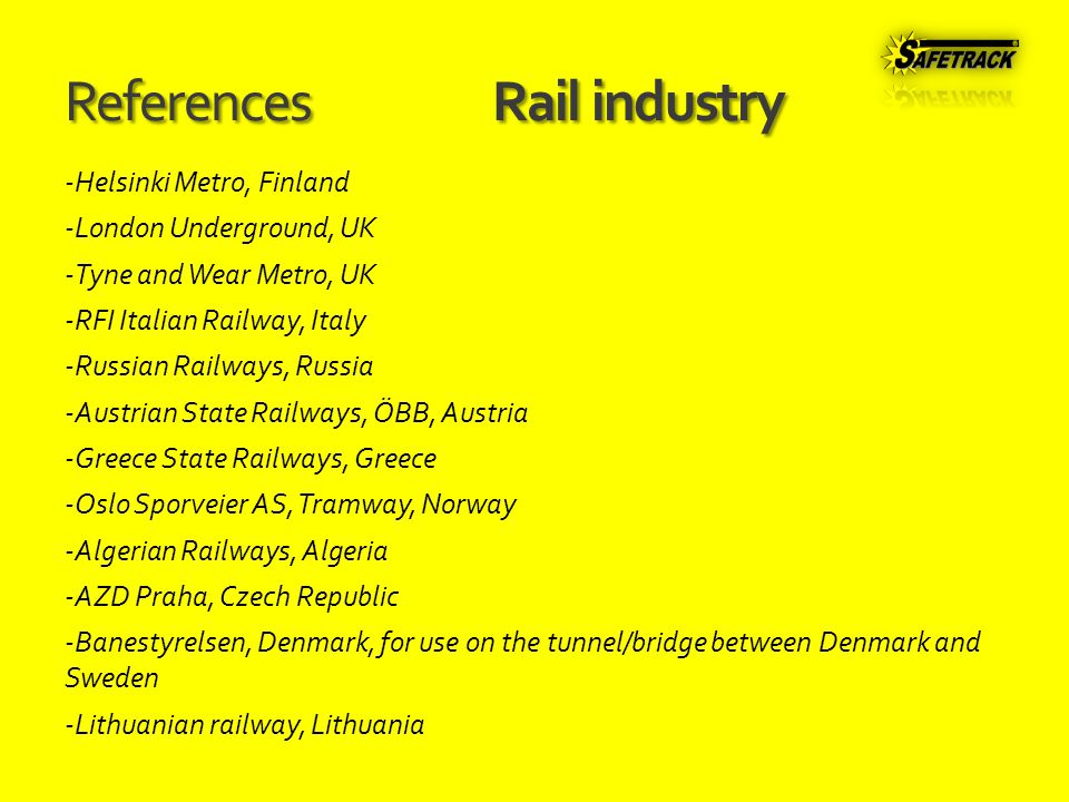 ReferencesRail industry -Helsinki Metro, Finland -London Underground, UK -Tyne and Wear Metro, UK -RFI Italian Railway, Italy -Russian Railways, Russia -Austrian State Railways, ÖBB, Austria -Greece State Railways, Greece -Oslo Sporveier AS, Tramway, Norway -Algerian Railways, Algeria -AZD Praha, Czech Republic -Banestyrelsen, Denmark, for use on the tunnel/bridge between Denmark and Sweden -Lithuanian railway, Lithuania