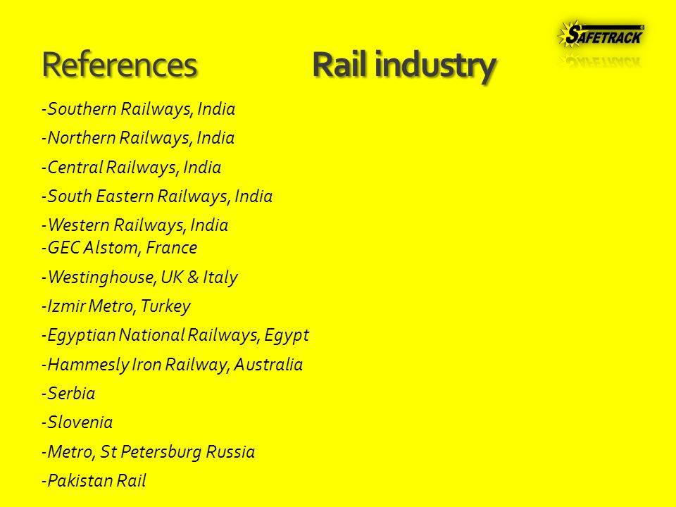 ReferencesRail industry -Southern Railways, India -Northern Railways, India -Central Railways, India -South Eastern Railways, India -Western Railways, India -GEC Alstom, France -Westinghouse, UK & Italy -Izmir Metro, Turkey -Egyptian National Railways, Egypt -Hammesly Iron Railway, Australia -Serbia -Slovenia -Metro, St Petersburg Russia -Pakistan Rail