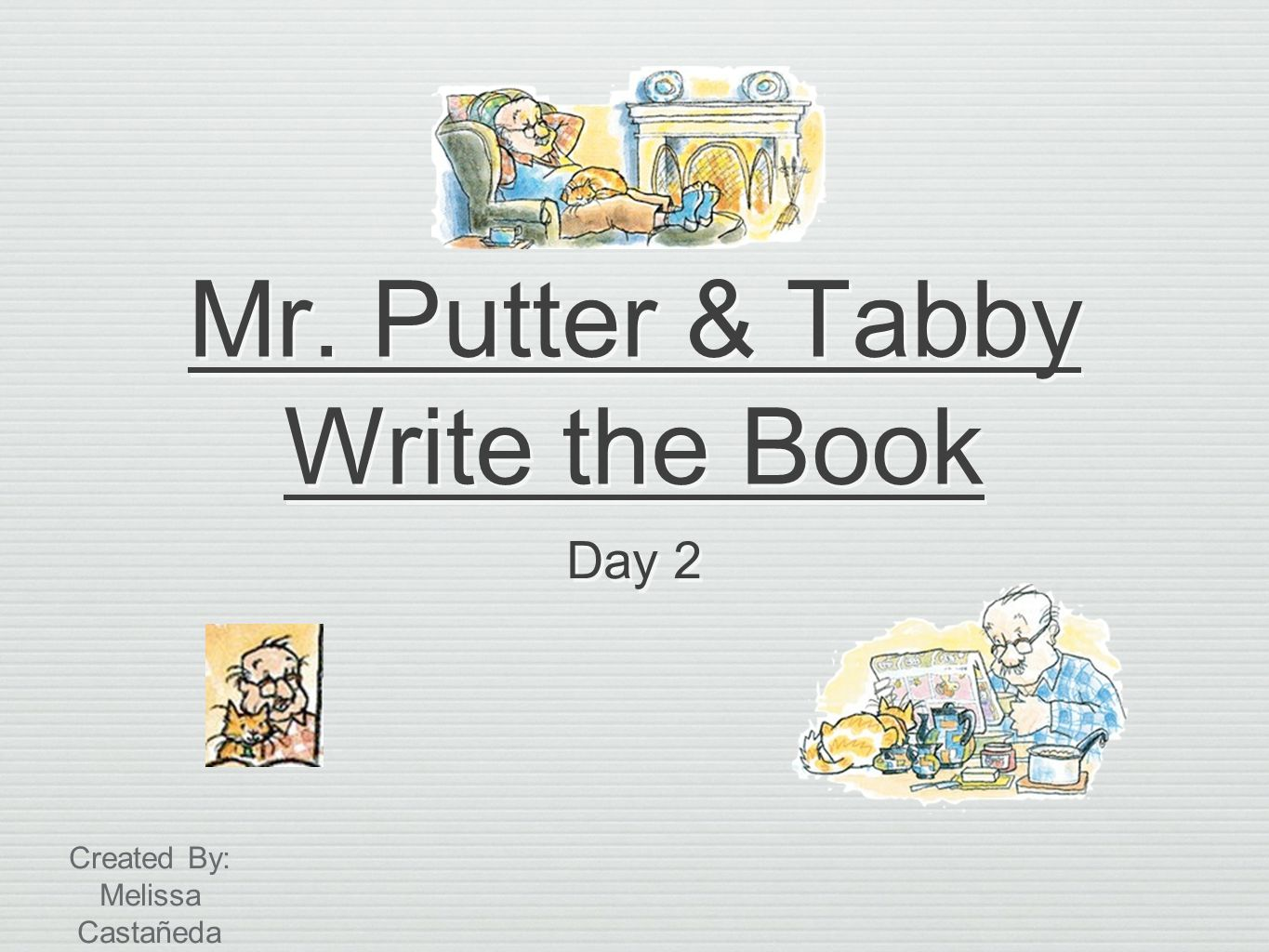 Mr. Putter & Tabby Write the Book Day 2 Created By: Melissa Castañeda