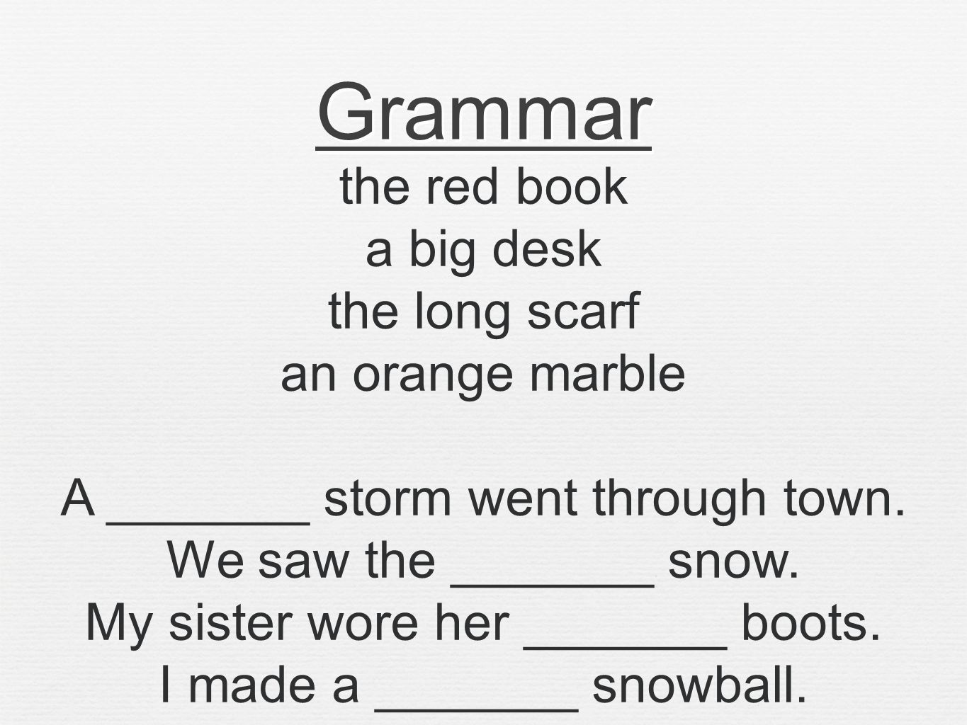 Grammar the red book a big desk the long scarf an orange marble A _______ storm went through town.