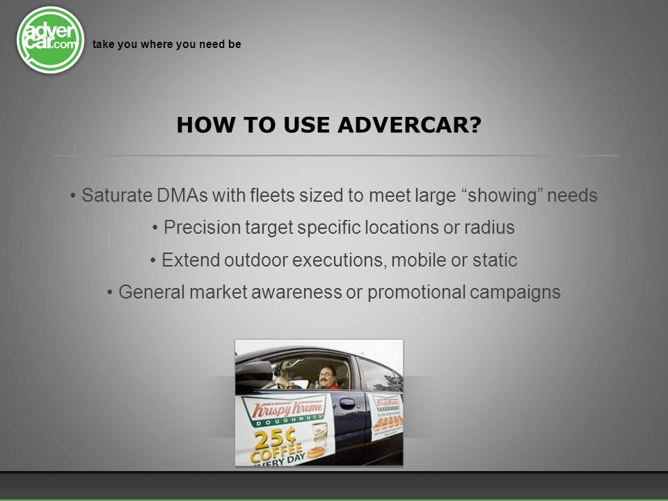 Saturate DMAs with fleets sized to meet large showing needs Precision target specific locations or radius Extend outdoor executions, mobile or static General market awareness or promotional campaigns take you where you need be HOW TO USE ADVERCAR