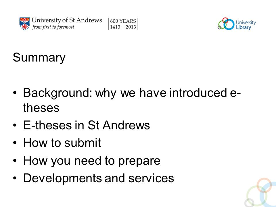 Summary Background: why we have introduced e- theses E-theses in St Andrews How to submit How you need to prepare Developments and services