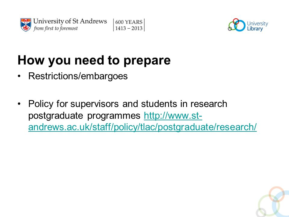 How you need to prepare Restrictions/embargoes Policy for supervisors and students in research postgraduate programmes http://www.st- andrews.ac.uk/staff/policy/tlac/postgraduate/research/http://www.st- andrews.ac.uk/staff/policy/tlac/postgraduate/research/