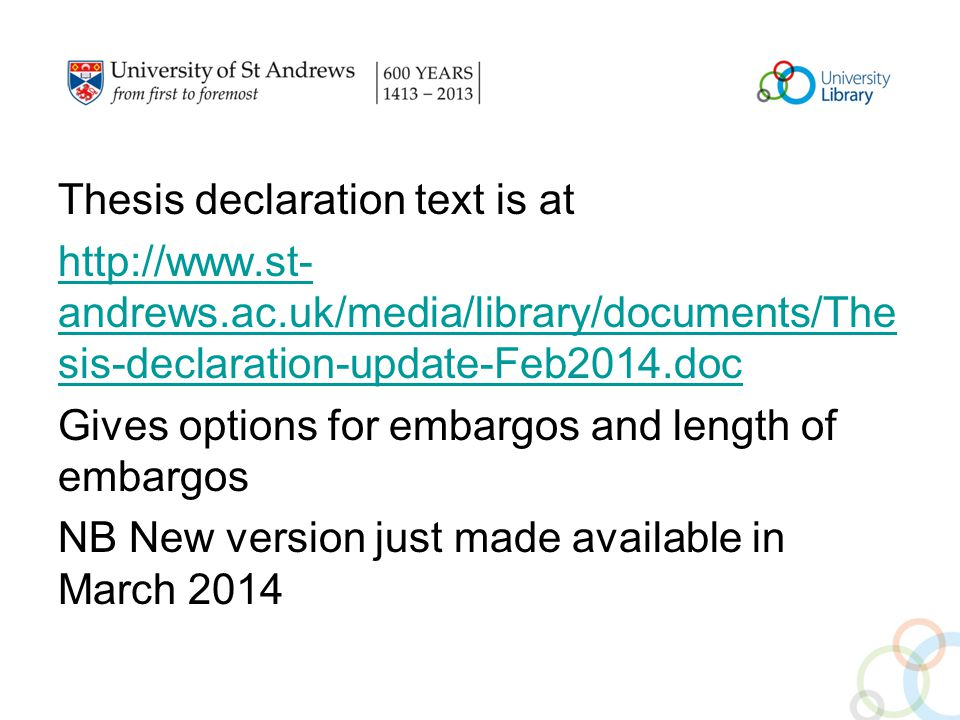 Thesis declaration text is at http://www.st- andrews.ac.uk/media/library/documents/The sis-declaration-update-Feb2014.doc Gives options for embargos and length of embargos NB New version just made available in March 2014