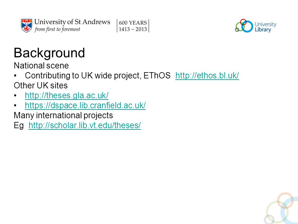 National scene Contributing to UK wide project, EThOS http://ethos.bl.uk/http://ethos.bl.uk/ Other UK sites http://theses.gla.ac.uk/ https://dspace.lib.cranfield.ac.uk/ Many international projects Eg http://scholar.lib.vt.edu/theses/http://scholar.lib.vt.edu/theses/