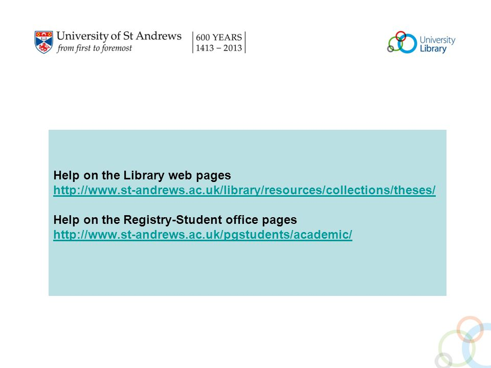 Help on the Library web pages http://www.st-andrews.ac.uk/library/resources/collections/theses/ Help on the Registry-Student office pages http://www.st-andrews.ac.uk/pgstudents/academic/