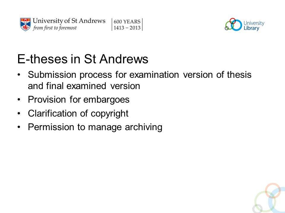 E-theses in St Andrews Submission process for examination version of thesis and final examined version Provision for embargoes Clarification of copyright Permission to manage archiving