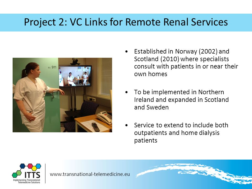 Project 2: VC Links for Remote Renal Services Established in Norway (2002) and Scotland (2010) where specialists consult with patients in or near their own homes To be implemented in Northern Ireland and expanded in Scotland and Sweden Service to extend to include both outpatients and home dialysis patients