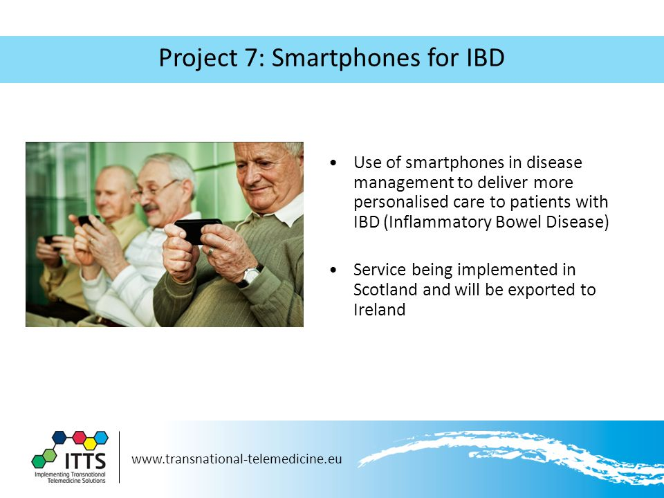 Project 7: Smartphones for IBD Use of smartphones in disease management to deliver more personalised care to patients with IBD (Inflammatory Bowel Disease) Service being implemented in Scotland and will be exported to Ireland