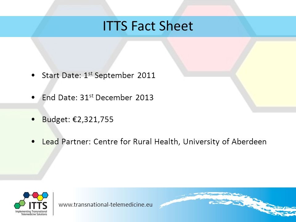ITTS Fact Sheet Start Date: 1 st September 2011 End Date: 31 st December 2013 Budget: €2,321,755 Lead Partner: Centre for Rural Health, University of Aberdeen