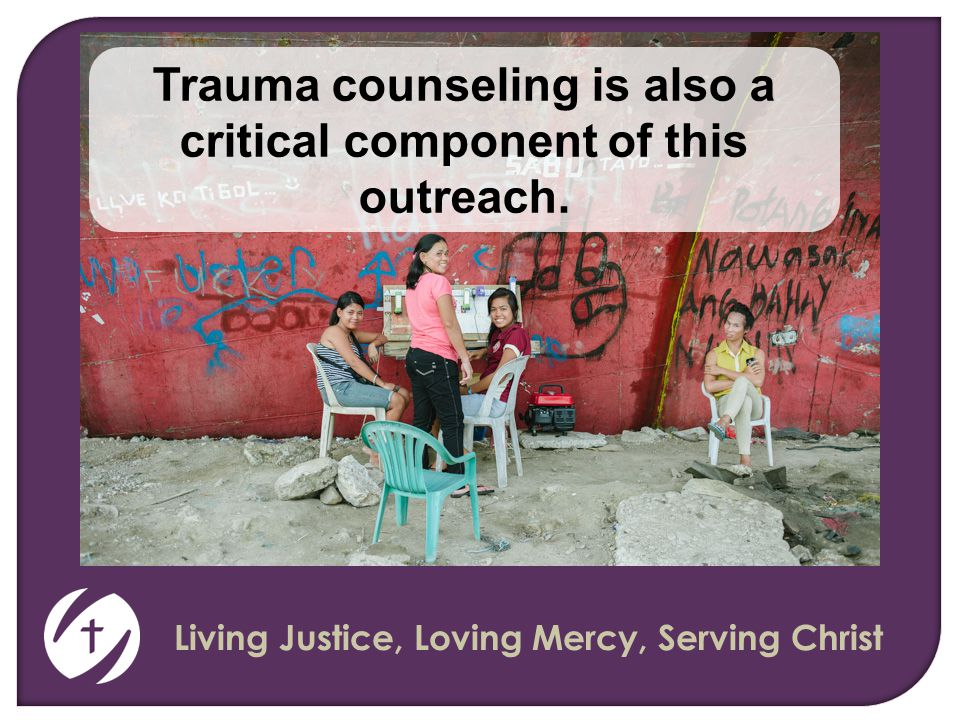 Living Justice, Loving Mercy, Serving Christ Trauma counseling is also a critical component of this outreach.