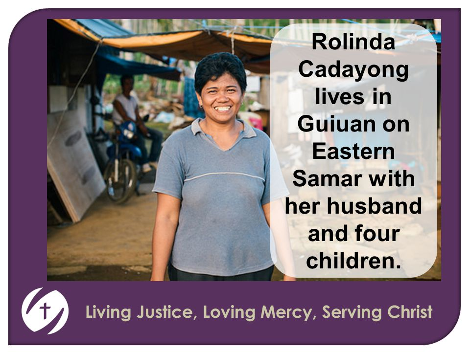 Living Justice, Loving Mercy, Serving Christ Rolinda Cadayong lives in Guiuan on Eastern Samar with her husband and four children.