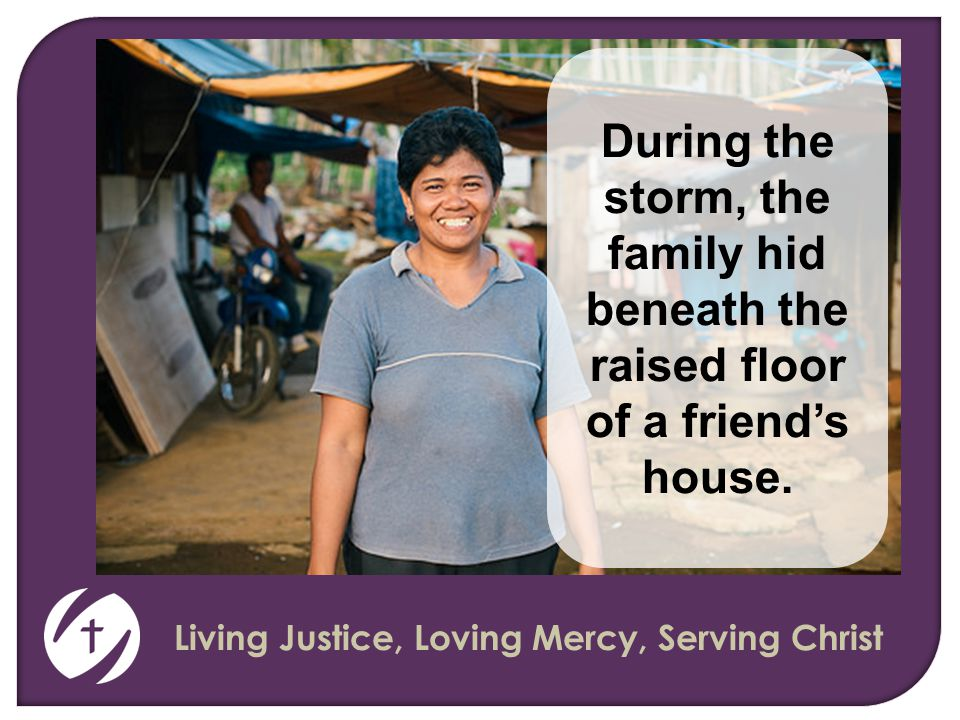 Living Justice, Loving Mercy, Serving Christ During the storm, the family hid beneath the raised floor of a friend's house.