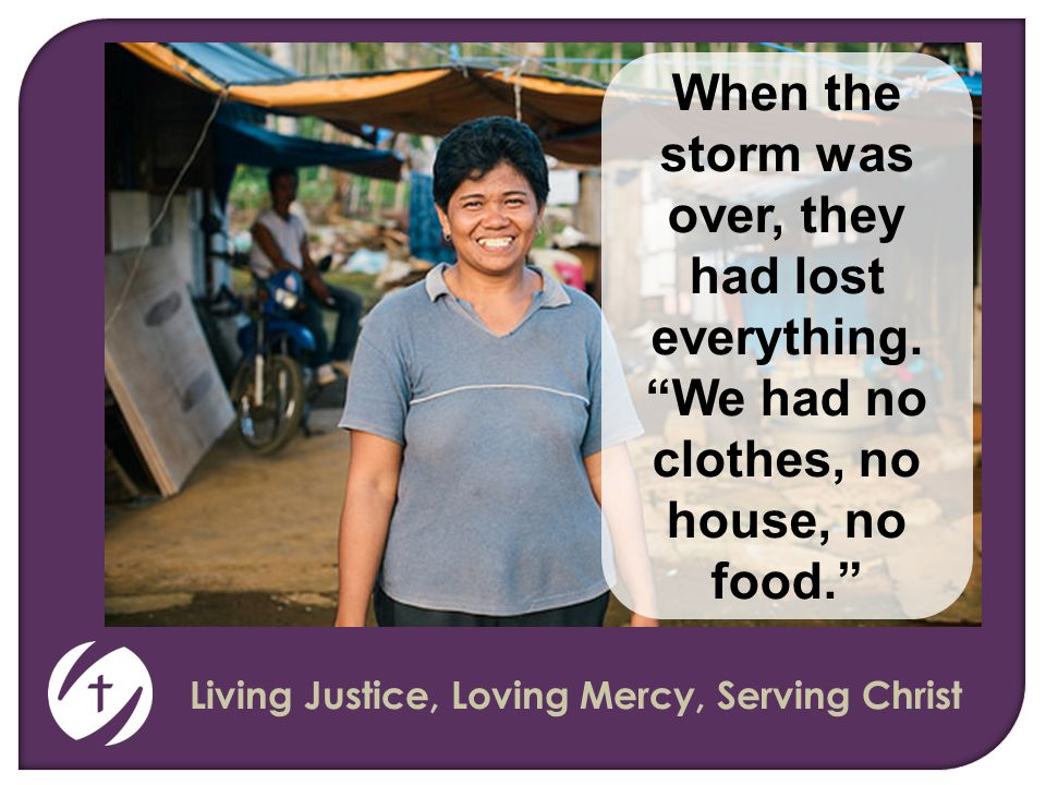 Living Justice, Loving Mercy, Serving Christ When the storm was over, they had lost everything.