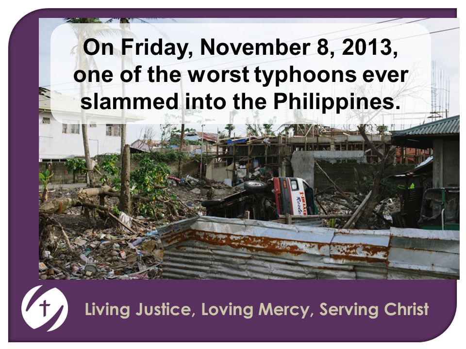Living Justice, Loving Mercy, Serving Christ On Friday, November 8, 2013, one of the worst typhoons ever slammed into the Philippines.
