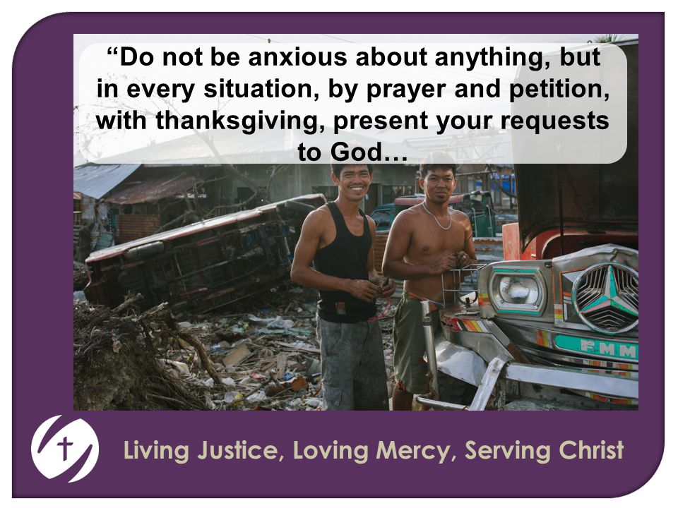 Living Justice, Loving Mercy, Serving Christ Do not be anxious about anything, but in every situation, by prayer and petition, with thanksgiving, present your requests to God…