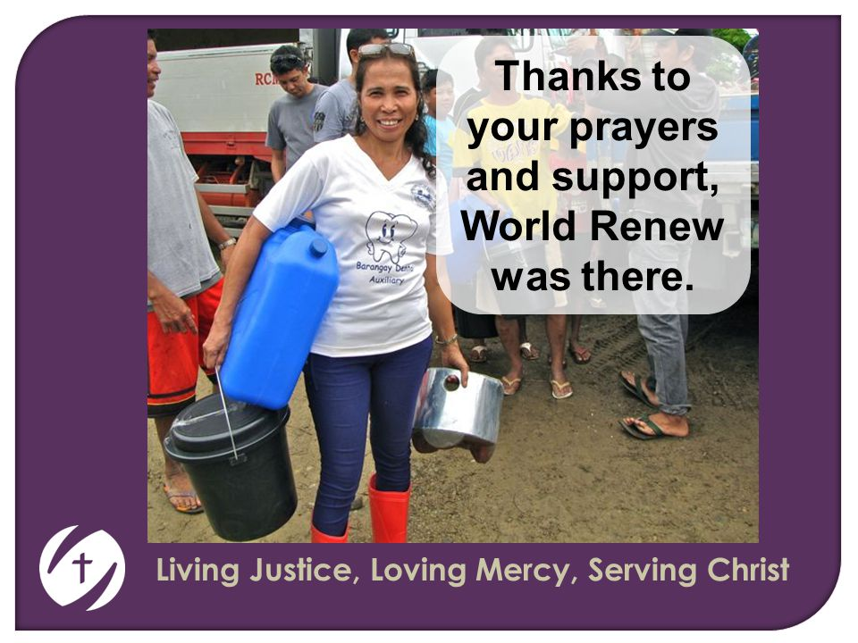 Living Justice, Loving Mercy, Serving Christ Thanks to your prayers and support, World Renew was there.