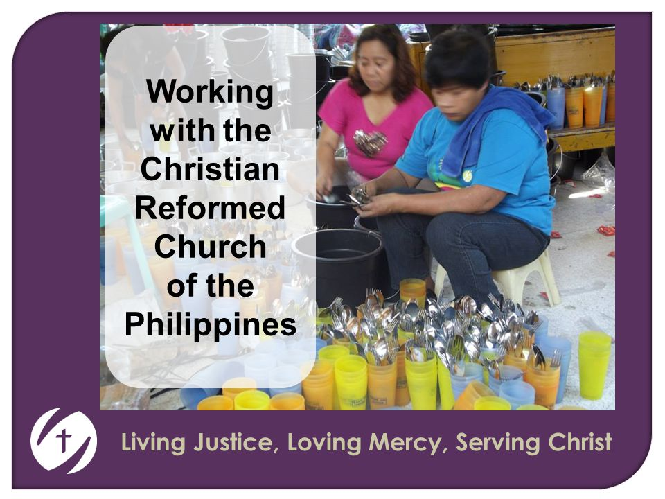 Living Justice, Loving Mercy, Serving Christ Working with the Christian Reformed Church of the Philippines