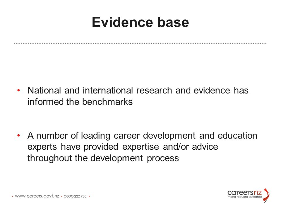 Evidence base National and international research and evidence has informed the benchmarks A number of leading career development and education experts have provided expertise and/or advice throughout the development process