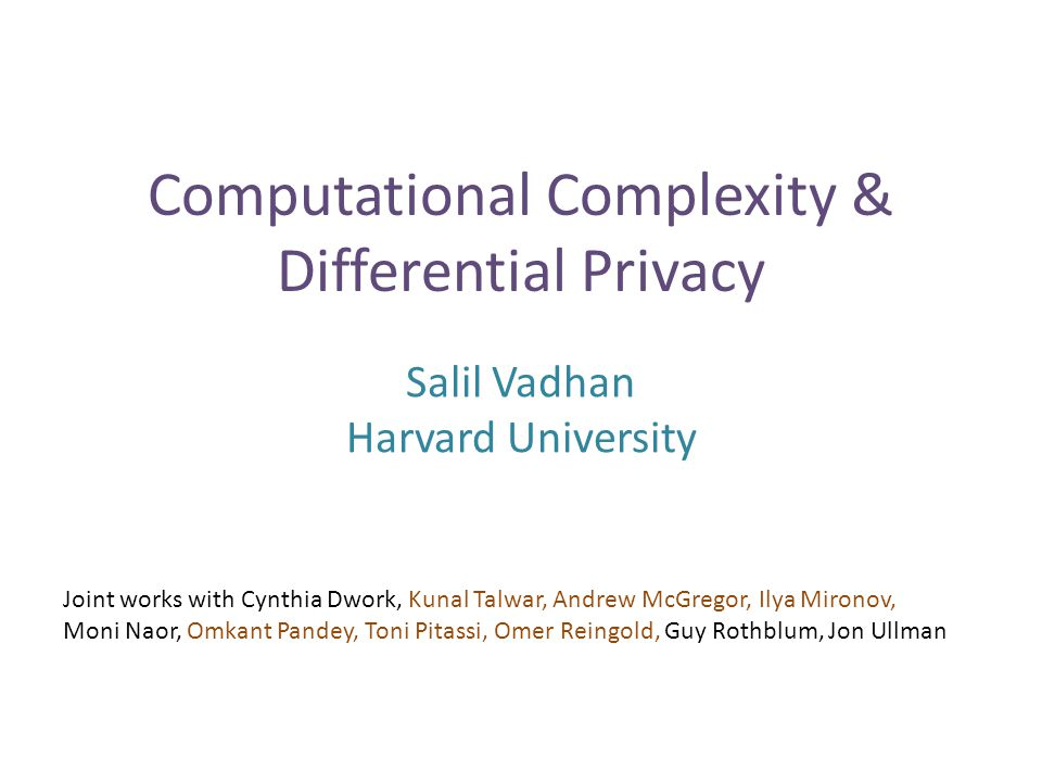 Computational Complexity & Differential Privacy Salil Vadhan Harvard University Joint works with Cynthia Dwork, Kunal Talwar, Andrew McGregor, Ilya Mironov, Moni Naor, Omkant Pandey, Toni Pitassi, Omer Reingold, Guy Rothblum, Jon Ullman TexPoint fonts used in EMF.