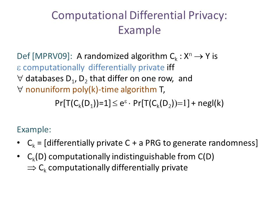 Computational Differential Privacy: Example Def [MPRV09]: A randomized algorithm C k : X n  Y is  computationally differentially private iff  databases D 1, D 2 that differ on one row, and  nonuniform poly(k)-time algorithm T, Pr[T(C k (D 1 ))=1]  e   Pr[T(C k (D 2 )  ] + negl(k) Example: C k = [differentially private C + a PRG to generate randomness] C k (D) computationally indistinguishable from C(D)  C k computationally differentially private