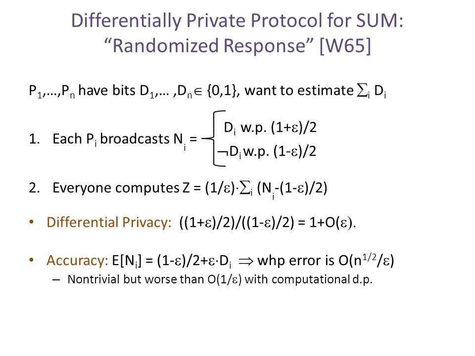 Differentially Private Protocol for SUM: Randomized Response [W65] P 1,…,P n have bits D 1,…,D n  {0,1}, want to estimate  i D i 1.Each P i broadcasts N i = 2.Everyone computes Z = (1/  )  i (N i -(1-  )/2) Differential Privacy: ((1+  )/2)/((1-  )/2) = 1+O(  Accuracy: E[N i ] = (1-  )/2+  D i  whp error is O(n 1/2 /  ) – Nontrivial but worse than O(1/  ) with computational d.p.