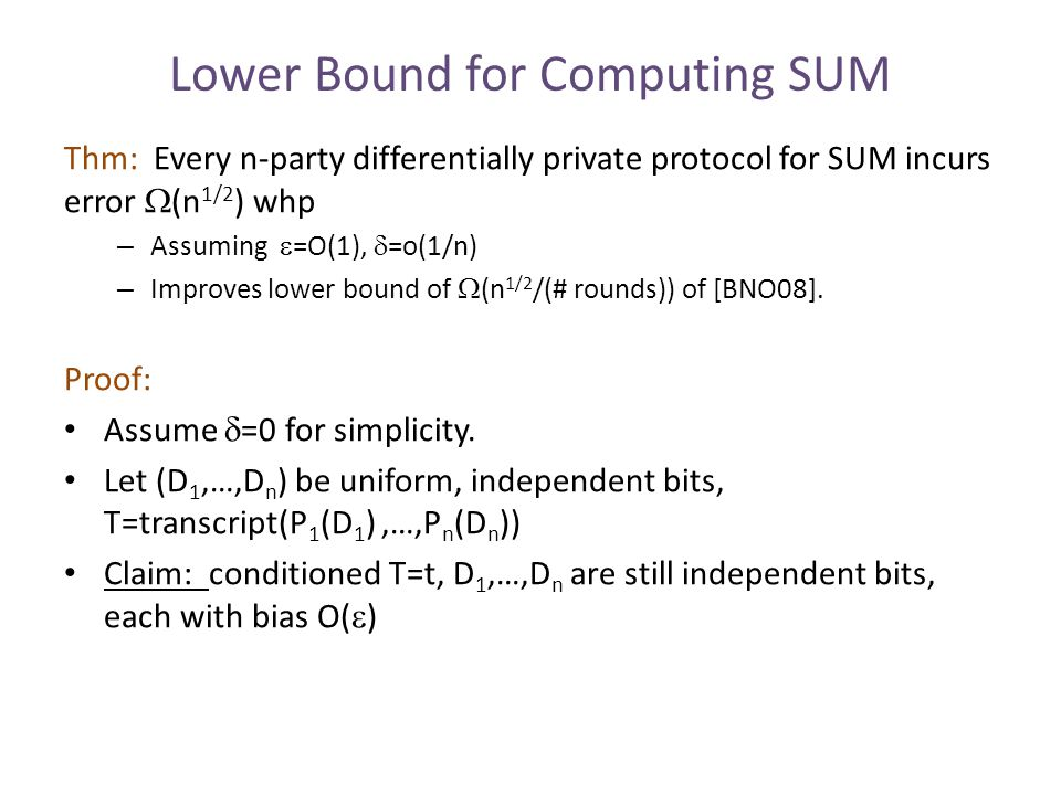 Lower Bound for Computing SUM Thm: Every n-party differentially private protocol for SUM incurs error  (n 1/2 ) whp – Assuming  =O(1),  =o(1/n) – Improves lower bound of  (n 1/2 /(# rounds)) of [BNO08].