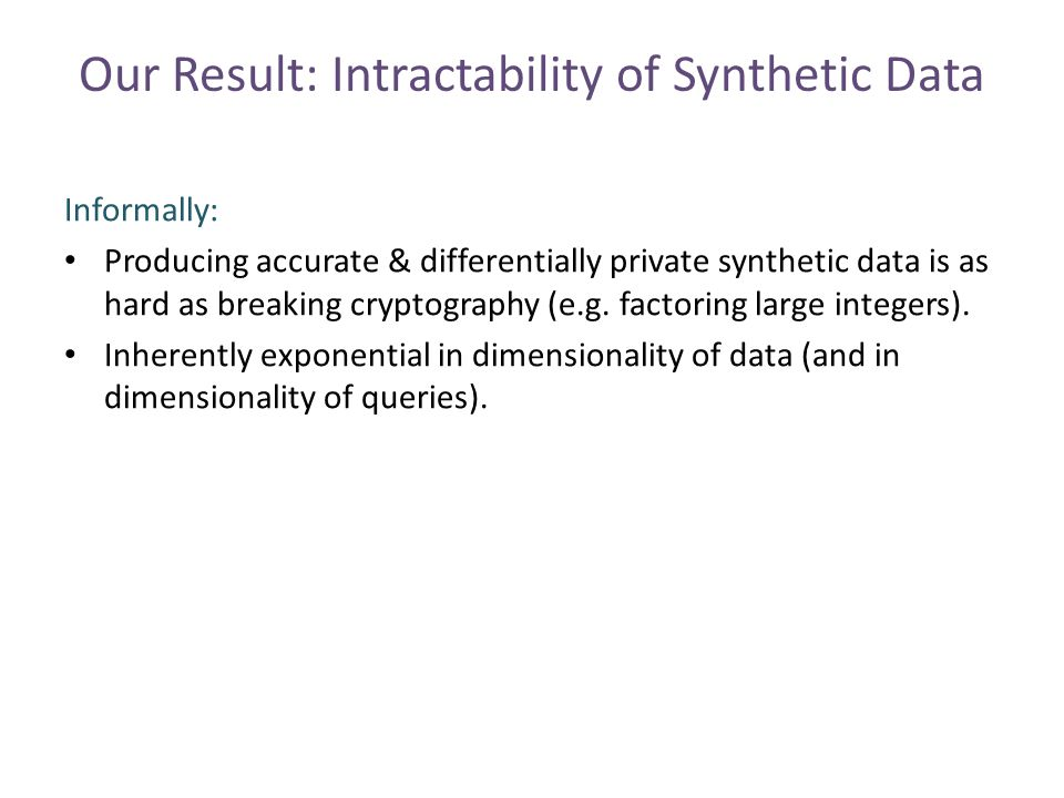 Our Result: Intractability of Synthetic Data Informally: Producing accurate & differentially private synthetic data is as hard as breaking cryptography (e.g.