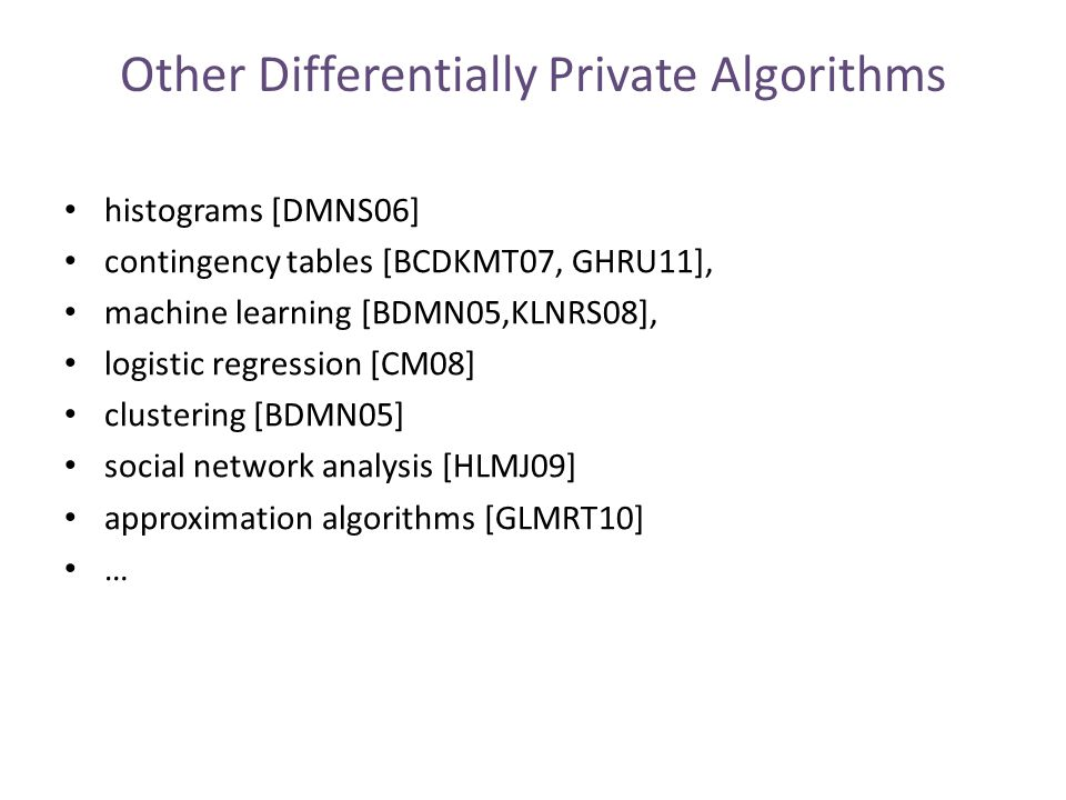 Other Differentially Private Algorithms histograms [DMNS06] contingency tables [BCDKMT07, GHRU11], machine learning [BDMN05,KLNRS08], logistic regression [CM08] clustering [BDMN05] social network analysis [HLMJ09] approximation algorithms [GLMRT10] …