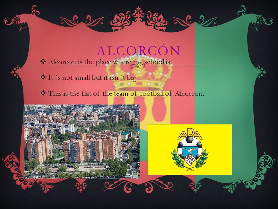 ALCORCÓN AAlcorcon is the place where my school is.