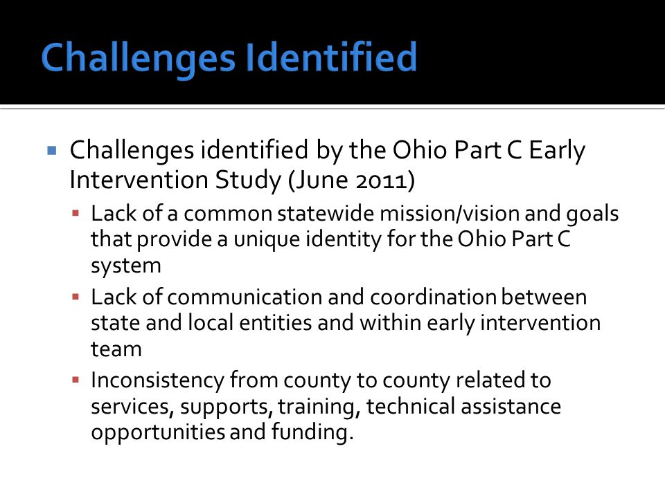  Challenges identified by the Ohio Part C Early Intervention Study (June 2011)  Lack of a common statewide mission/vision and goals that provide a unique identity for the Ohio Part C system  Lack of communication and coordination between state and local entities and within early intervention team  Inconsistency from county to county related to services, supports, training, technical assistance opportunities and funding.