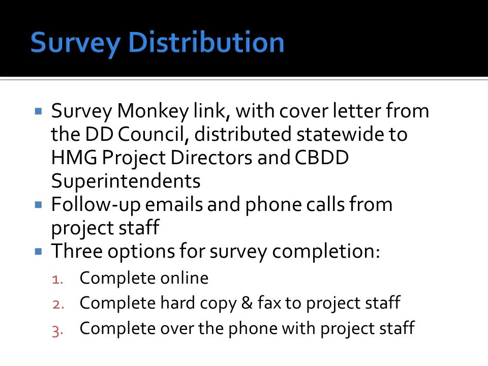  Survey Monkey link, with cover letter from the DD Council, distributed statewide to HMG Project Directors and CBDD Superintendents  Follow-up emails and phone calls from project staff  Three options for survey completion: 1.