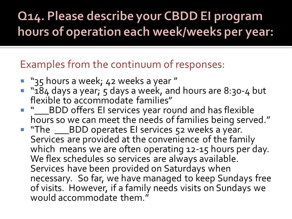 Examples from the continuum of responses:  35 hours a week; 42 weeks a year  184 days a year; 5 days a week, and hours are 8:30-4 but flexible to accommodate families  ___BDD offers EI services year round and has flexible hours so we can meet the needs of families being served.  The ___BDD operates EI services 52 weeks a year.
