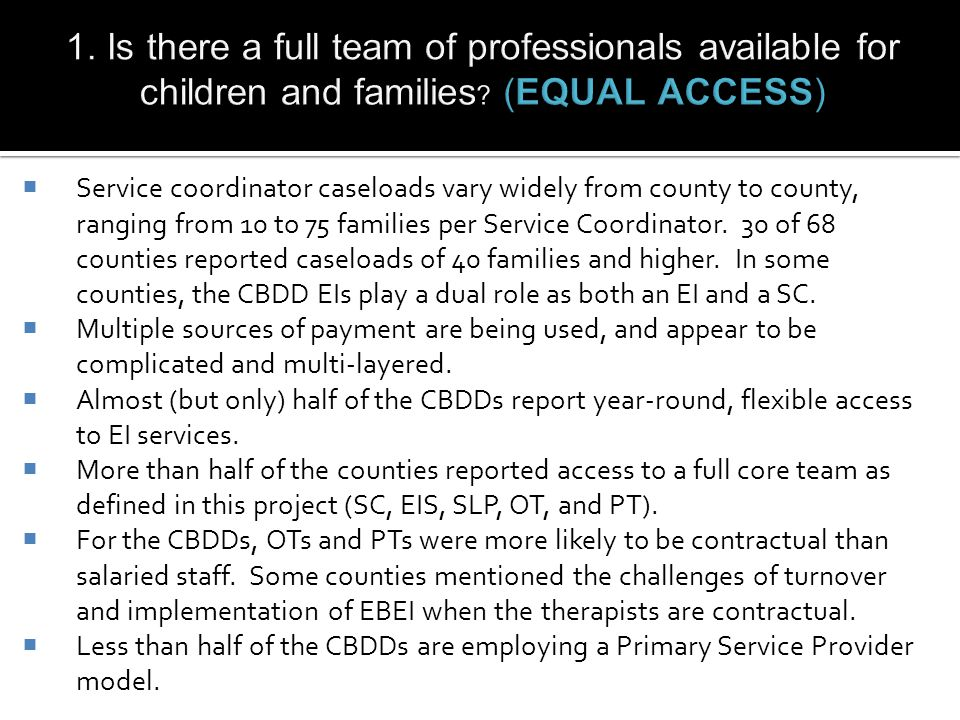  Service coordinator caseloads vary widely from county to county, ranging from 10 to 75 families per Service Coordinator.