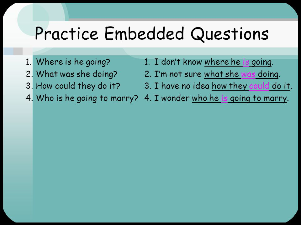 Practice Embedded Questions 1.Where is he going. 2.What was she doing.