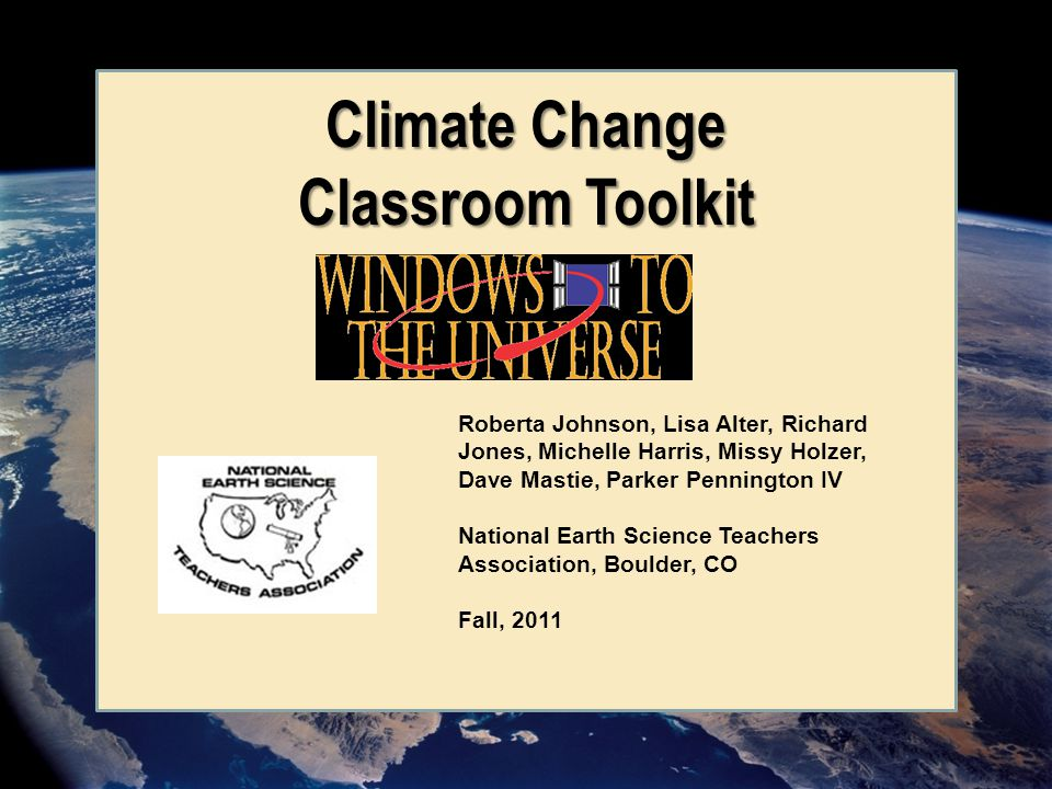 Roberta Johnson, Lisa Alter, Richard Jones, Michelle Harris, Missy Holzer, Dave Mastie, Parker Pennington IV National Earth Science Teachers Association, Boulder, CO Fall, 2011 Climate Change Classroom Toolkit