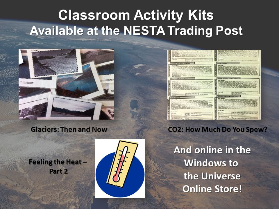 Classroom Activity Kits Available at the NESTA Trading Post Glaciers: Then and Now CO2: How Much Do You Spew.