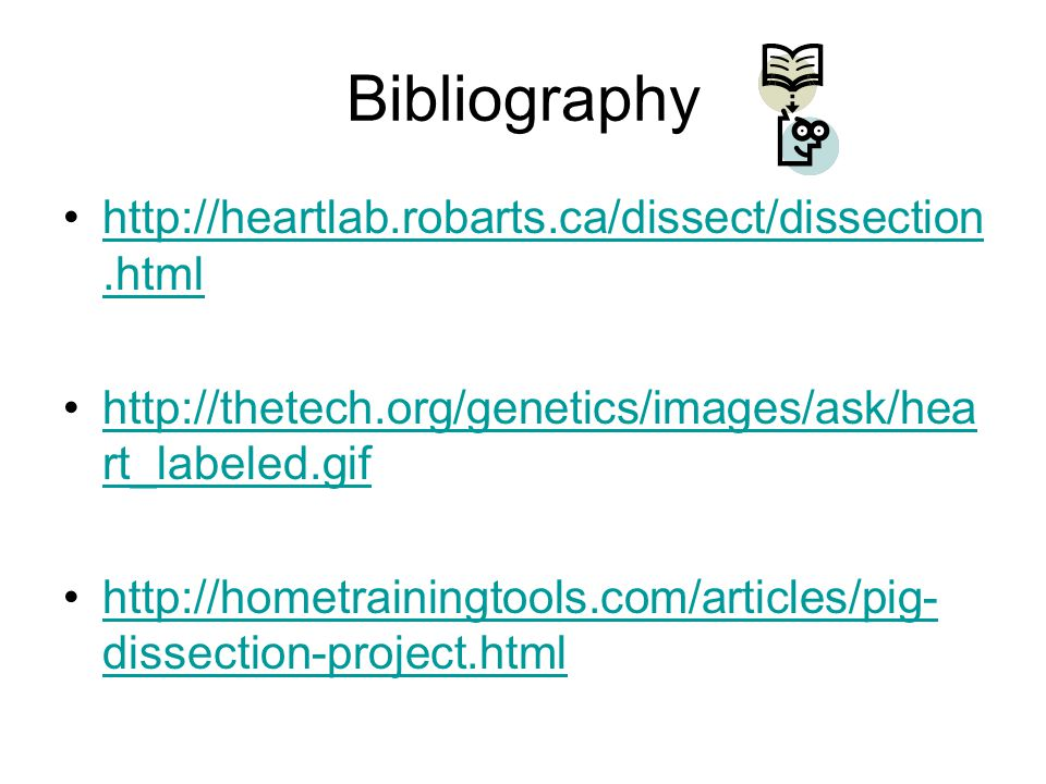 Bibliography http://heartlab.robarts.ca/dissect/dissection.htmlhttp://heartlab.robarts.ca/dissect/dissection.html http://thetech.org/genetics/images/ask/hea rt_labeled.gifhttp://thetech.org/genetics/images/ask/hea rt_labeled.gif http://hometrainingtools.com/articles/pig- dissection-project.htmlhttp://hometrainingtools.com/articles/pig- dissection-project.html
