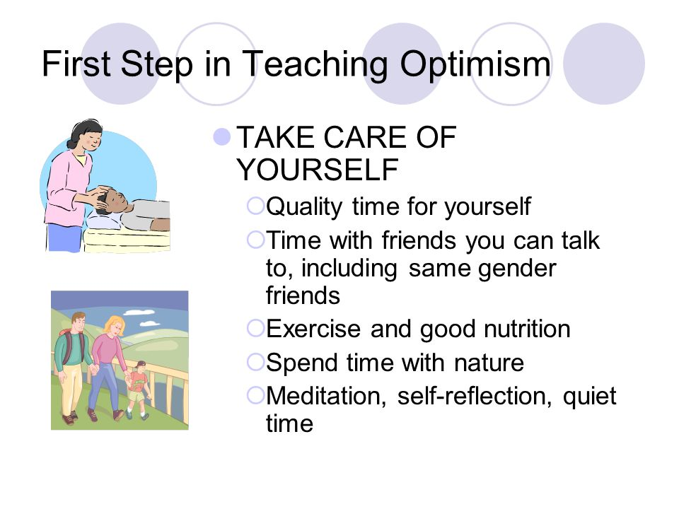 First Step in Teaching Optimism TAKE CARE OF YOURSELF  Quality time for yourself  Time with friends you can talk to, including same gender friends  Exercise and good nutrition  Spend time with nature  Meditation, self-reflection, quiet time